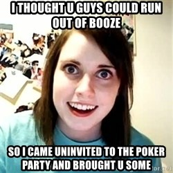 Overly Attached Girlfriend 2 - i thought u guys could run out of booze so i came uninvited to the poker party and brought u some