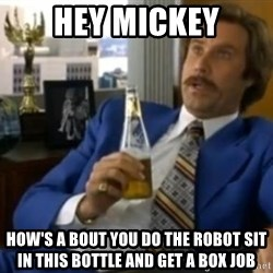 That escalated quickly-Ron Burgundy - Hey Mickey How's a bout you do the robOt sit in this bottle and get a box job