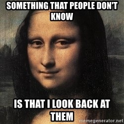 the mona lisa  - SOMETHING THAT PEOPLE DON'T KNOW IS THAT I LOOK BACK AT THEM