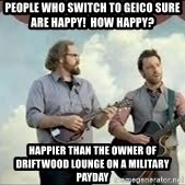 Happier than Geico Guys - People who switch to geico sure are happy!  How Happy? happier than the owner of driftwood lounge on a military payday