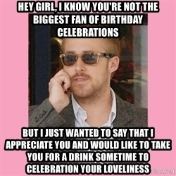 Hey Girl - HEY GIRL, I KNOW YOU'RE NOT THE BIGGEST FAN OF BIRTHDAY CELEBRATIONS But i just wanted to say that i appreciate you and would like to take you for a drink sometime to celebration your loveliness