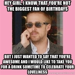 Hey Girl - hey girl, i know that you're not the biggest fan of birthdays but i just wanted to say that you're awesome and i would like to take you for a drink sometime to celebrate your loveliness