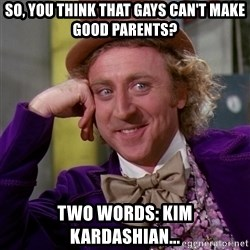 Willy Wonka - So, you think that gays can't make good parents? Two words: Kim Kardashian...