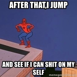 Spiderman12345 - after that,i jump and see if i can shit on my self