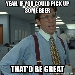 Bill Lumbergh - Yeah, if you could pick up some beer That'd be great