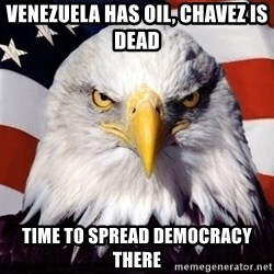 American Pride Eagle - venezuela has oil, chavez is dead time to spread democracy there