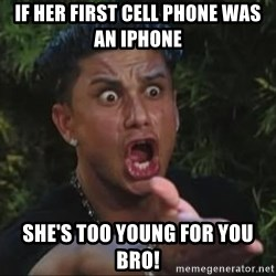 She's too young for you brah - If her first cell phone was an iphone she's too young for you bro!