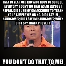 Willie Revillame me - im a 13 year old kid who goes to school everyday, i don't do that as an excuse i repeat, did i use my gm account to trash you? simple yes or no. did i say im handsome? did i say im handsome? when did i say that? prove it.  you don't do that to me!