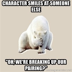 "Bad RPer Polar Bear - character smiles at someone else ""oh, we're breaking up our pairing?"""