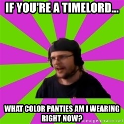 HephWins - if you're a timelord... what color panties am i wearing right now?
