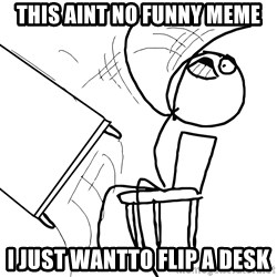 Desk Flip Rage Guy - this aint no funny meme i just wantto flip a desk