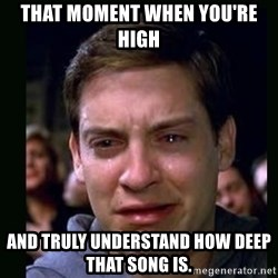 crying peter parker - That moment when you're high and truly understand how deep that song is.