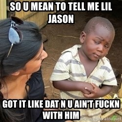 Skeptical 3rd World Kid - so u mean to tell me lil jason got it like dat n u ain't fuckn with him