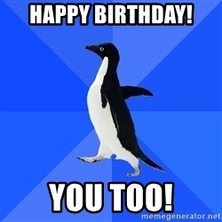 Socially Awkward Penguin - happy birthday! you too!