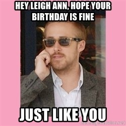 Hey Girl - Hey leigh ann, hope your birthday is fine just like you