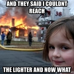 Disaster Girl - and they said i couldnt reach  the lighter and now what
