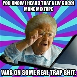 old lady - You know I heard that new gucci mane mixtape was on some real trap shit.