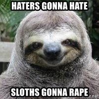 Sexual Sloth - haters gonna hate sloths gonna rape
