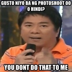 willie revillame you dont do that to me - GUSTO NIYO BA NG photoshoot oo o hindi? you dont do that to me