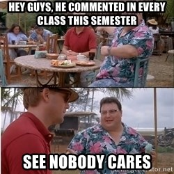 See? Nobody Cares - Hey Guys, he commented in every class this semester See nobody cares