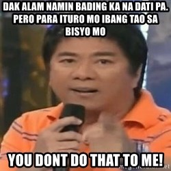 willie revillame you dont do that to me - DAK alam namin bading ka na dati pa. pero para ituro mo ibang tao sa bisyo mo you dont do that to me!