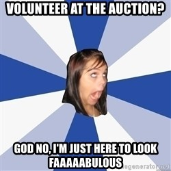 Annoying Facebook Girl - volunteer at the auction? god no, i'm just here to look FAAAAABULOUS