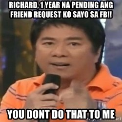 willie revillame you dont do that to me - RICHARD, 1 YEAR NA PENDING ANG FRIEND REQUEST KO SAYO SA FB!! YOU DONT DO THAT TO ME