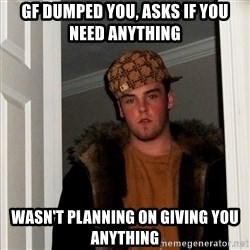 Scumbag Steve - Gf duMped you, asks if you need anything Wasn't planning on giving you anything