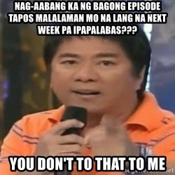 willie revillame you dont do that to me - nag-aabang ka ng bagong episode tapos malalaman mo na lang na next week pa ipapalabas??? YOU don't to that to me