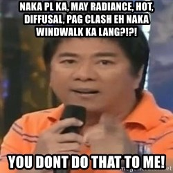 willie revillame you dont do that to me - naka pl ka, may radiance, hot, diffusal, pag clash eh naka windwalk ka lang?!?! you dont do that to me!