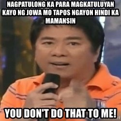 willie revillame you dont do that to me - Nagpatulong ka para magkatuluyan kayo ng jowa mo tapos ngayon hindi ka mamansin you don't do that to me!