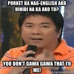 willie revillame you dont do that to me - POrket ba nag-english ako hinidi na ka ako to? you don't gawa gawa that to me!