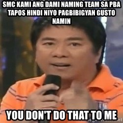 willie revillame you dont do that to me - smc kami ang dami naming team sa pba tapos hindi niyo pagbibigyan gusto namin you don't do that to me