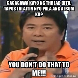 willie revillame you dont do that to me - Gagagawa kayo ng thread dito, tapos lalaitin nyo pala ang album ko? You don't do that to me!!!