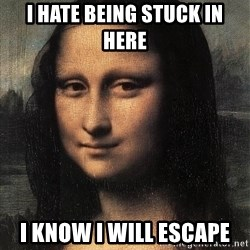 the mona lisa  - I HATE BEING STUCK IN HERE I KNOW I WILL ESCAPE
