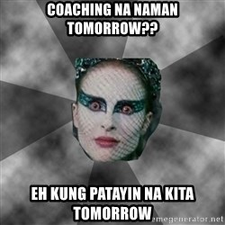 Black Swan Eyes - COACHING NA NAMAN TOMORROW?? EH KUNG PATAYIN NA KITA TOMORROW