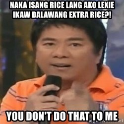 willie revillame you dont do that to me - naka isang rice lang ako lexie Ikaw dalawang extra rice?! you don't do that to me