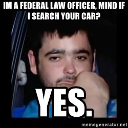 just waiting for a mate - im a federal law officer, mind if i search your car? yes.