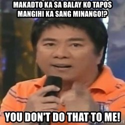 willie revillame you dont do that to me - Makadto ka sa balay ko tapos mangihi ka sang minango!? you don't do that to me!