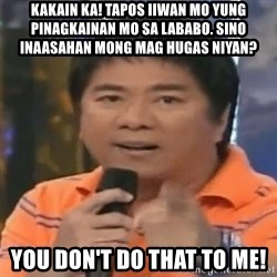 willie revillame you dont do that to me - KAKAIN KA! TAPOS IIWAN MO YUNG PINAGKAINAN MO SA LABABO. SINO INAASAHAN MONG MAG HUGAS NIYAN? YOU DON't DO THAT TO ME!