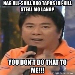 willie revillame you dont do that to me - Nag all-skill ako tapos iki-Kill steal mo lang? you don't do that to me!!!