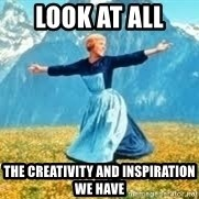 Look at all these - Look at all  the creativity and inspiration we have