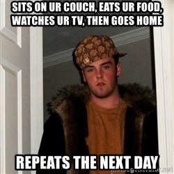 Scumbag Steve - Sits on ur couch, eats ur food, watches ur tv, then gOes home Repeats The next day