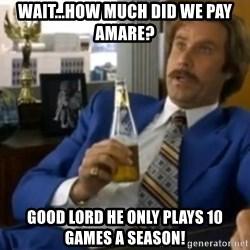 That escalated quickly-Ron Burgundy - wait...how much did we pay amare? good lord he only plays 10 games a season!