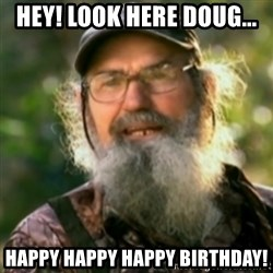 Duck Dynasty - Uncle Si  - Hey! Look here Doug... Happy happy happy birthday!