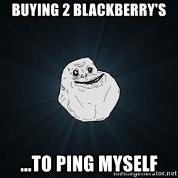 Forever Alone - buying 2 blackberry's ...to ping myself