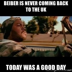 Ice Cube- Today was a Good day - Beiber is never coming back to the uk today was a good day