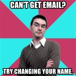 Privilege Denying Dude - Can't get email? Try changing your name.