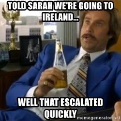 That escalated quickly-Ron Burgundy - told sarah we're going to ireland... well that escalated quickly