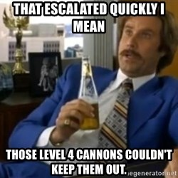 That escalated quickly-Ron Burgundy - THAT ESCALATED QUICKLY I MEAN THOSE LEVEL 4 CANNONS COULDN'T KEEP THEM OUT.